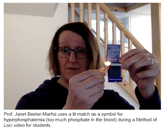 Prof. Janet Beeler-Marfiisi used a lit match as a symbol for too much phosphate in the blood duing a Method of Loci video for students.